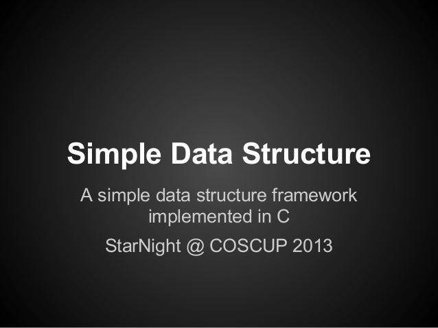 Simple Data Structure A simple data structure framework implemented in C StarNight @ COSCUP 2013