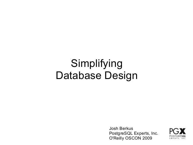 SimplifyingDatabase Design         Josh Berkus         PostgreSQL Experts, Inc.         OReilly OSCON 2009