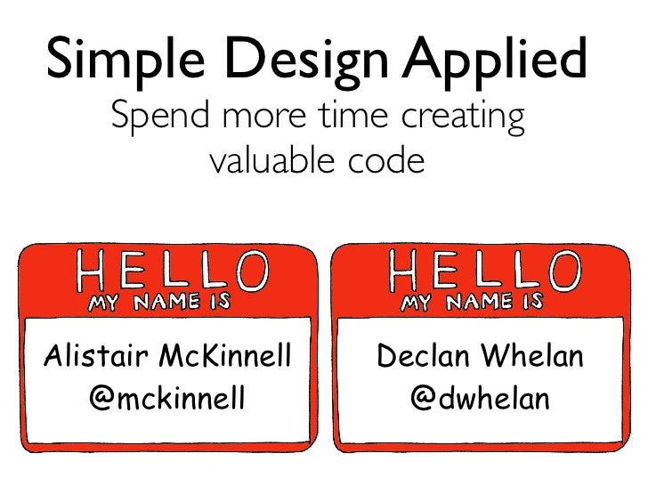 Simple Design Applied    Spend more time creating         valuable codeAlistair McKinnell   Declan Whelan    @mckinnell   ...