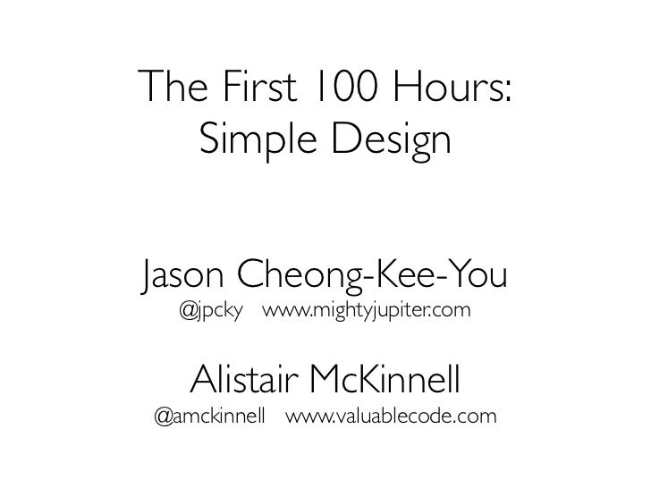 The First 100 Hours:   Simple DesignJason Cheong-Kee-You  @jpcky www.mightyjupiter.com   Alistair McKinnell@amckinnell www...