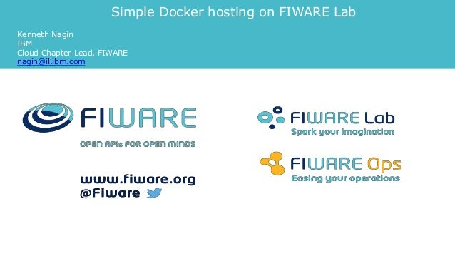 Simple Docker hosting on FIWARE Lab Kenneth Nagin IBM Cloud Chapter Lead, FIWARE nagin@il.ibm.com