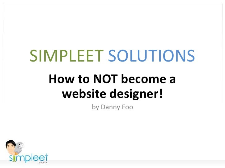 SIMPLEET SOLUTIONS<br />How to NOT become a website designer!<br />by Danny Foo<br />