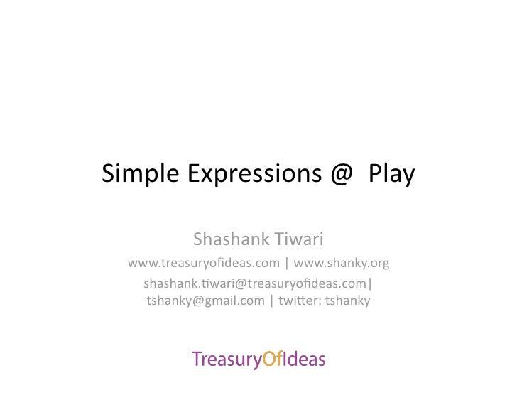 SimpleExpressions@Play             ShashankTiwari   www.treasuryofideas.com|www.shanky.org     shashank.>wari@tre...