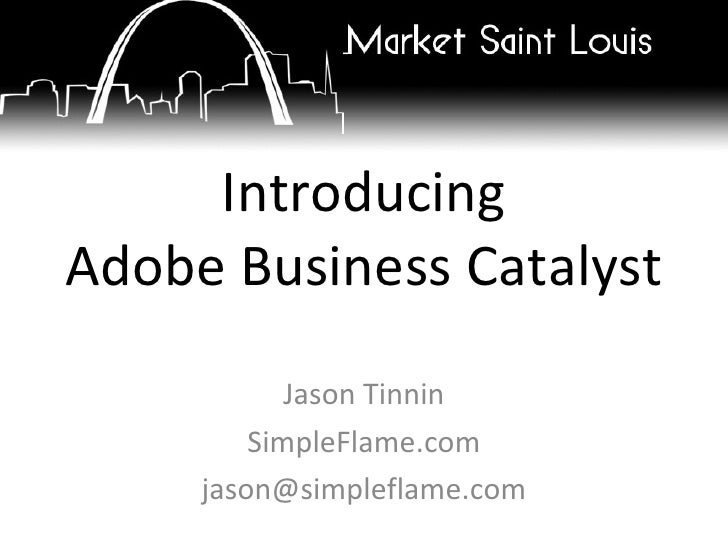 Introducing Adobe Business Catalyst Jason Tinnin SimpleFlame.com [email_address]