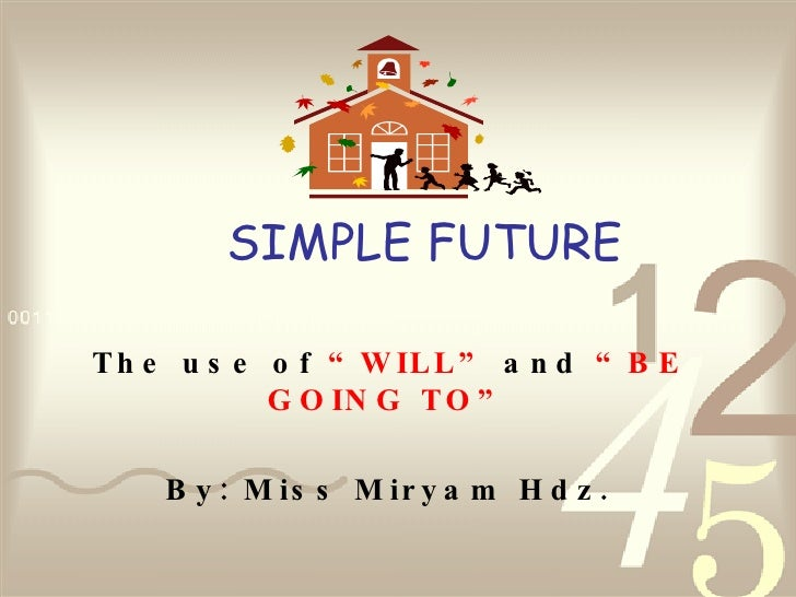 """SIMPLE FUTURE The use of  """"WILL""""  and  """"BE GOING TO"""" By: Miss Miryam Hdz."""