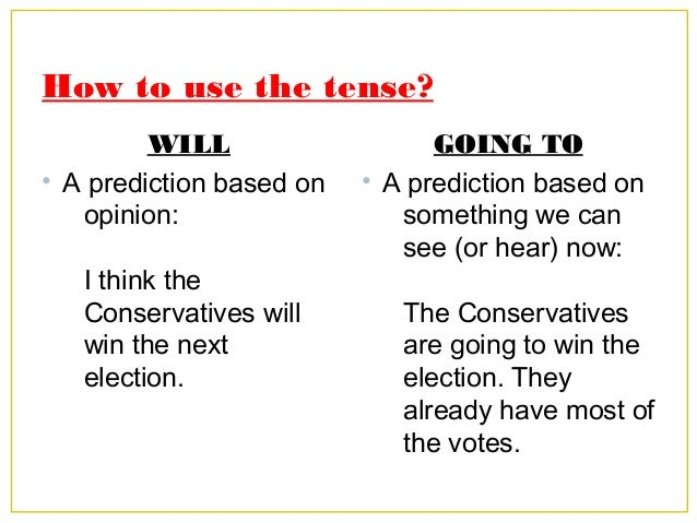 How to use the tense? WILL • A prediction based on opinion: I think the Conservatives will win the next election. GOING TO...
