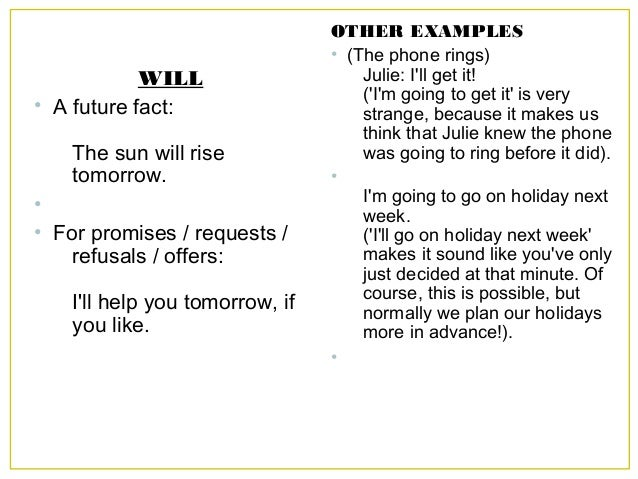 WILL • A future fact: The sun will rise tomorrow. • • For promises / requests / refusals / offers: I'll help you tomorrow,...