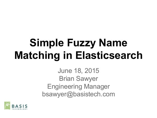 Simple Fuzzy Name Matching in Elasticsearch June 18, 2015 Brian Sawyer Engineering Manager bsawyer@basistech.com