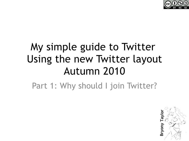 My simple guide to Twitter  Using the new Twitter layout Autumn 2010 Part 1: Why should I join Twitter?