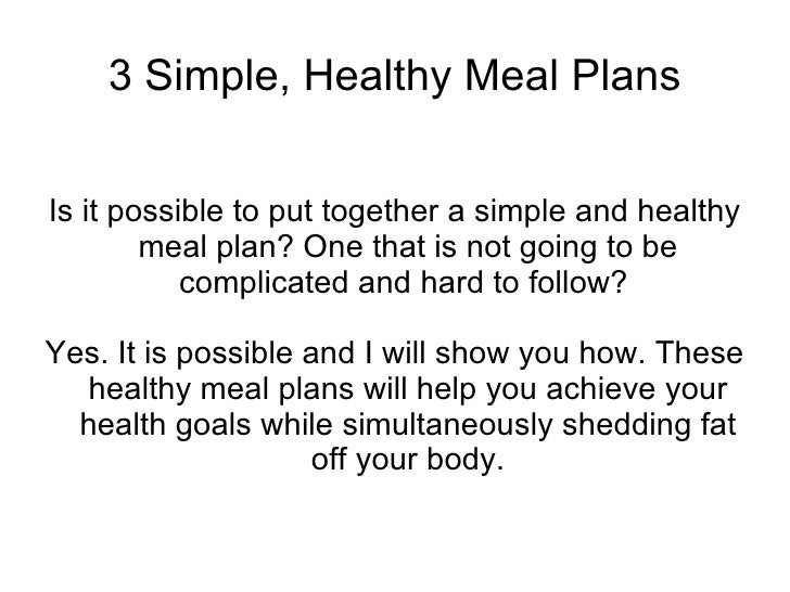 3 Simple, Healthy Meal Plans Is it possible to put together a simple and healthy meal plan? One that is not going to be co...