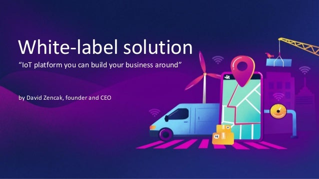 """White-label solution """"IoT platform you can build your business around"""" by David Zencak, founder and CEO"""