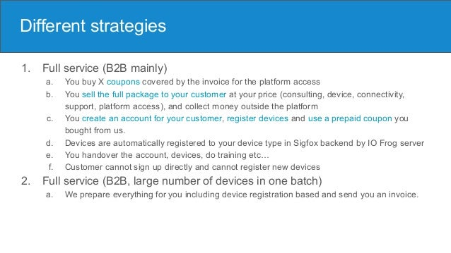 Different strategies 1. Full service (B2B mainly) a. You buy X coupons covered by the invoice for the platform access b. Y...