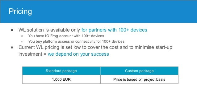 Pricing ● WL solution is available only for partners with 100+ devices ○ You have IO Frog account with 100+ devices ○ You ...