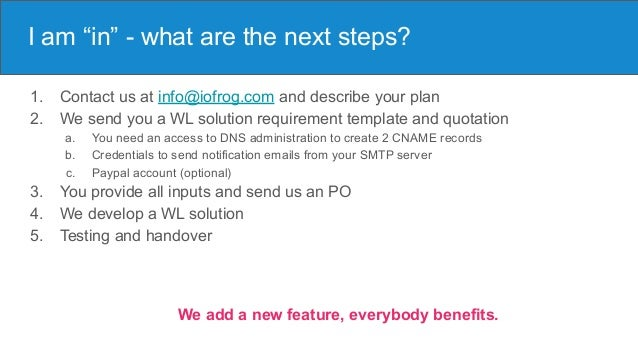 """I am """"in"""" - what are the next steps? 1. Contact us at info@iofrog.com and describe your plan 2. We send you a WL solution ..."""