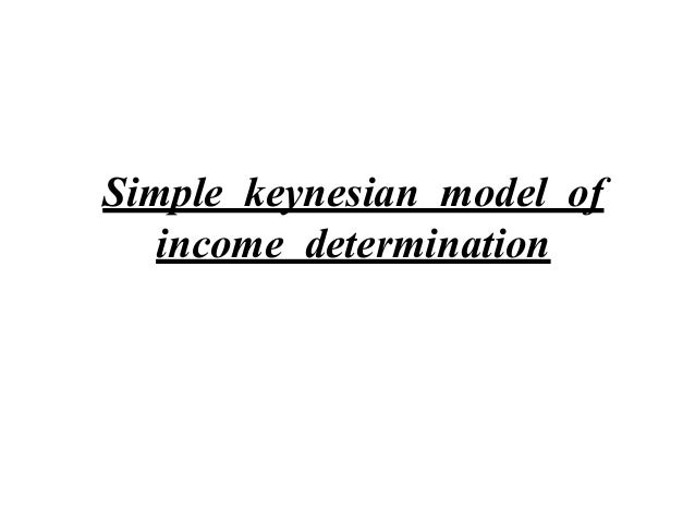 the simple keynesian theory of income determination 5 the keynesian model of income determination in a two sector economy after studying this topic, you should be able to understand aggregate demand is the total amount.