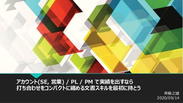 アカウント(SE, 営業) / PL / PM で実績を出すなら 打ち合わせをコンパクトに纏める文書スキルを最初に持とう 斉藤之雄 2020/09/14