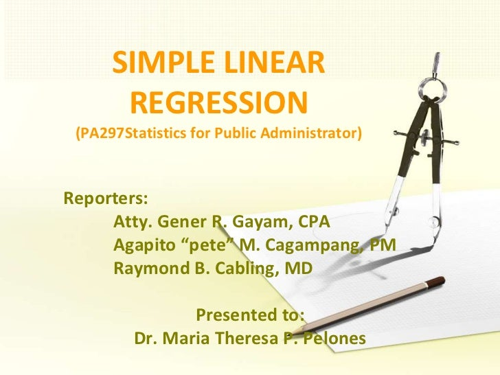 SIMPLE LINEAR REGRESSION(PA297Statistics for Public Administrator)<br />Reporters: <br />Atty. Gener R. Gayam, CPA<br />A...
