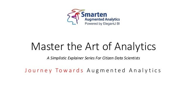 Master the Art of Analytics A Simplistic Explainer Series For Citizen Data Scientists J o u r n e y To w a r d s A u g m e...