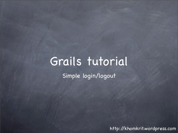 Grails tutorial   Simple login/logout                       http://khomkrit.wordpress.com