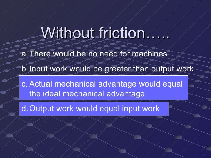 Without friction….. <ul><li>There would be no need for machines </li></ul><ul><li>Input work would be greater than output ...