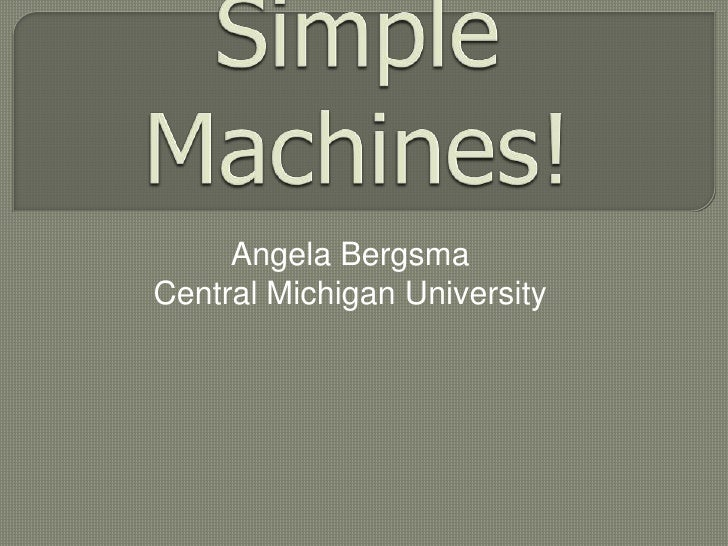 Simple Machines!<br />Angela Bergsma<br />Central Michigan University<br />