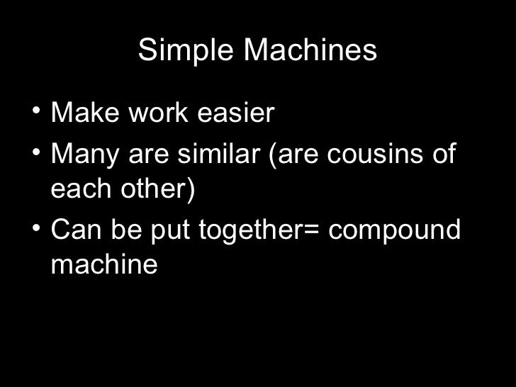 Simple Machines• Make work easier• Many are similar (are cousins of  each other)• Can be put together= compound  machine