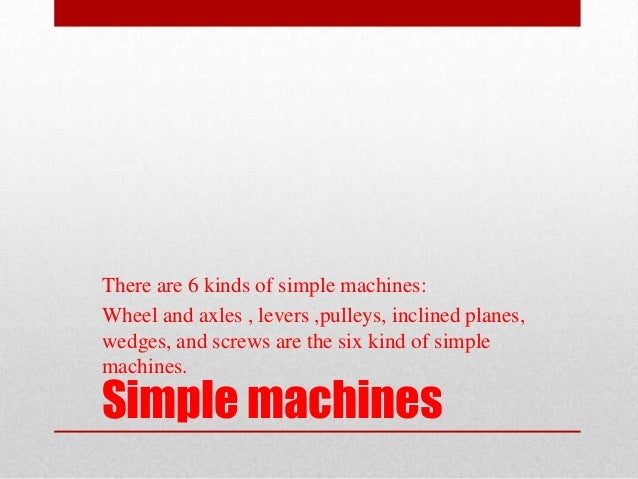 There are 6 kinds of simple machines:Wheel and axles , levers ,pulleys, inclined planes,wedges, and screws are the six kin...