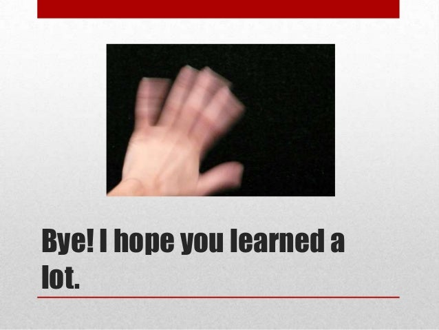 Bye! I hope you learned alot.