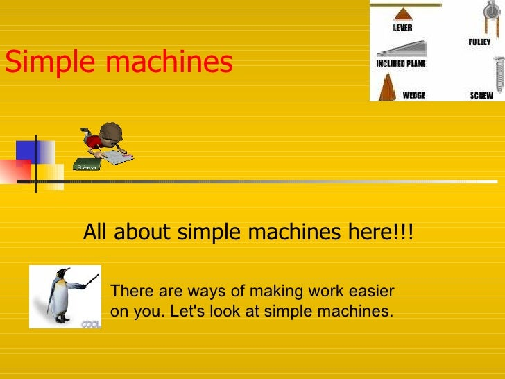 Simple machines          All about simple machines here!!!         There are ways of making work easier        on you. Let...