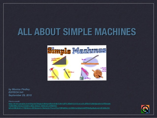 ALL ABOUT SIMPLE MACHINES              by Monica Findley EDTECH 541 September 29, 2013    Photo credit: http://www.google....