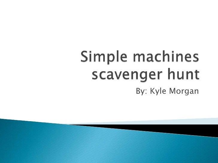 Simple machines scavenger hunt<br />By: Kyle Morgan<br />