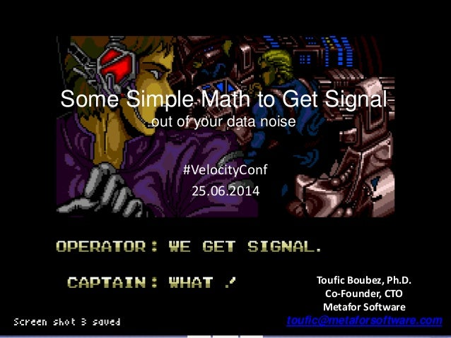 1 Some Simple Math to Get Signal out of your data noise #VelocityConf 25.06.2014 Toufic Boubez, Ph.D. Co-Founder, CTO Meta...