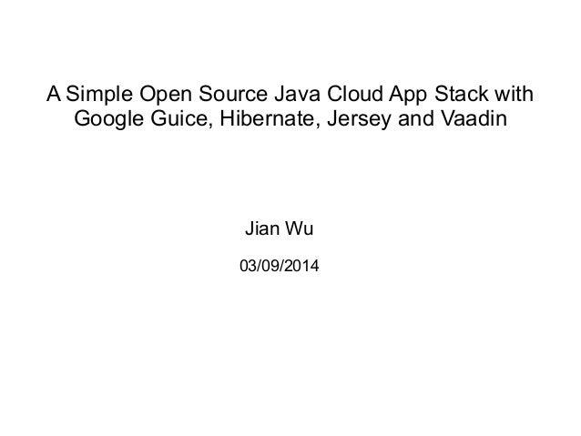 A Simple Open Source Java Cloud App Stack with Google Guice, Hibernate, Jersey and Vaadin Jian Wu 03/09/2014