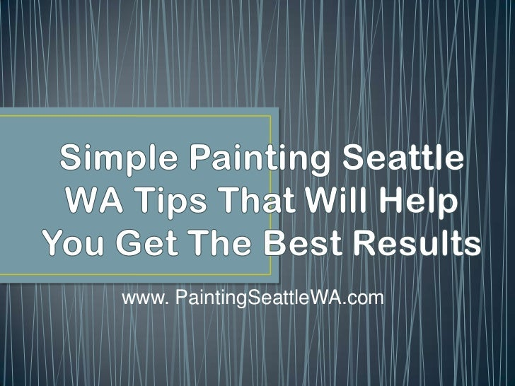 Simple Painting Seattle WA Tips That Will Help You Get The Best Results<br />www. PaintingSeattleWA.com<br />