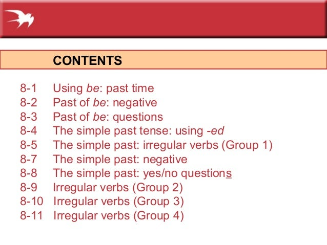 CONTENTS 8-1 Using be: past time 8-2 Past of be: negative 8-3 Past of be: questions 8-4 The simple past tense: using -ed 8...