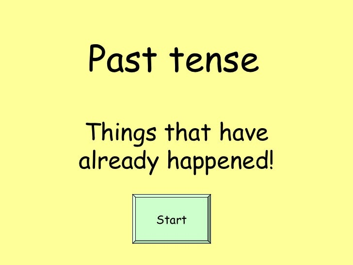Past tenseThings that havealready happened!      Start