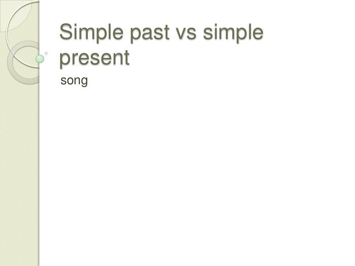 Simple past vs simple present<br />song<br />