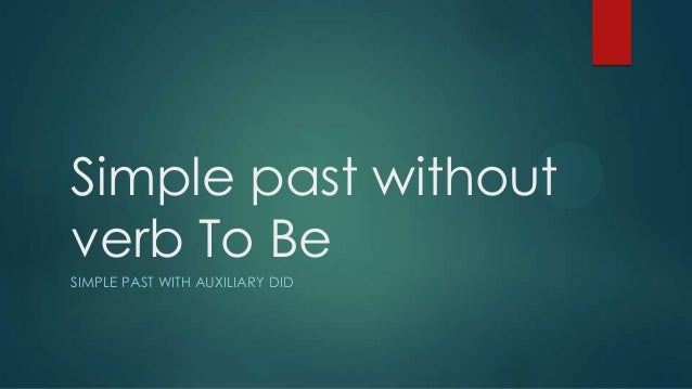 Simple past without verb To Be SIMPLE PAST WITH AUXILIARY DID