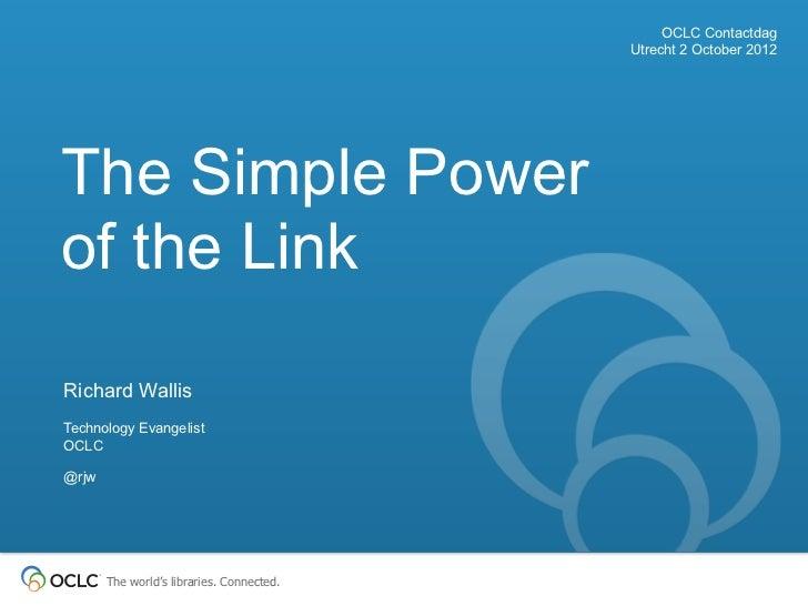 OCLC Contactdag                                           Utrecht 2 October 2012The Simple Powerof the LinkRichard WallisT...