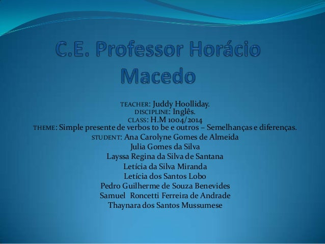TEACHER: Juddy Hoolliday. DISCIPLINE: Inglês. CLASS: H.M 1004/2014 THEME: Simple presente de verbos to be e outros – Semel...