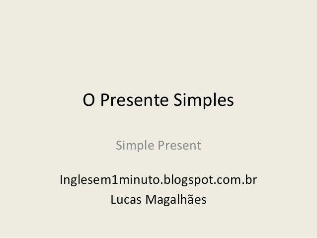 O Presente SimplesSimple PresentInglesem1minuto.blogspot.com.brLucas Magalhães