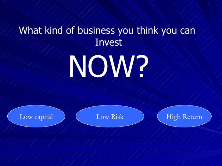 What kind of business you think you can                  Invest                 NOW? Low capital      Low Risk       High ...