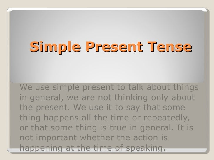 Simple Present Tense We use simple present to talk about things in general, we are not thinking only about the present. We...