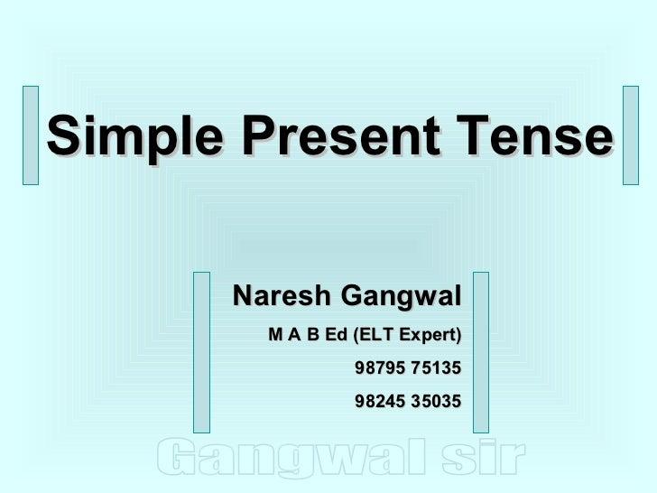 Simple Present Tense Naresh Gangwal M A B Ed (ELT Expert) 98795 75135 98245 35035