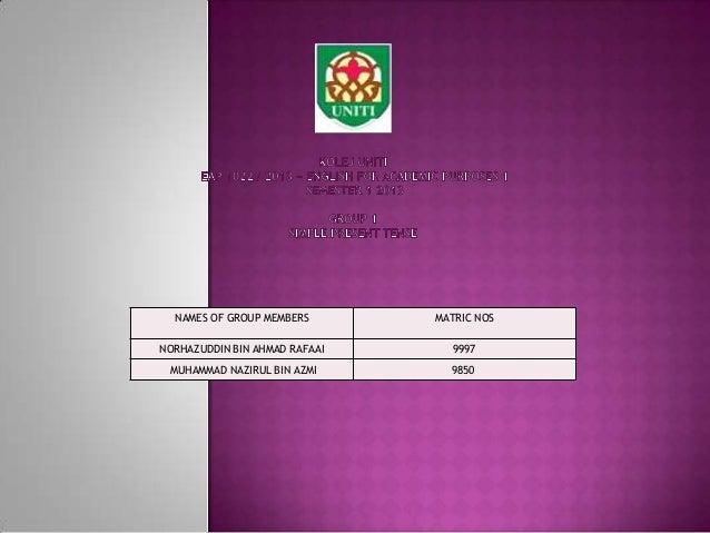 NAMES OF GROUP MEMBERS MATRIC NOS NORHAZUDDIN BIN AHMAD RAFAAI 9997 MUHAMMAD NAZIRUL BIN AZMI 9850