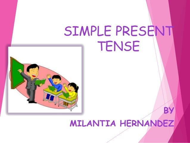 SIMPLE PRESENT TENSE BY MILANTIA HERNANDEZ