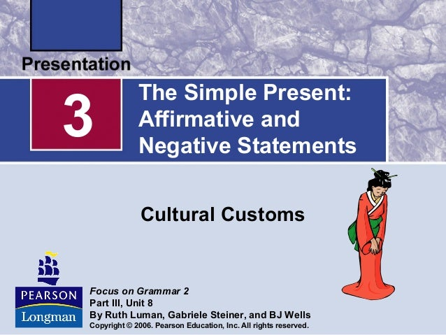 The Simple Present:Affirmative andNegative StatementsCultural Customs3Focus on Grammar 2Part III, Unit 8By Ruth Luman, Gab...