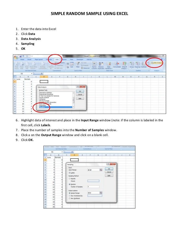 SIMPLE RANDOM SAMPLE USING EXCEL1.   Enter the data into Excel2.   Click Data3.   Data Analysis4.   Sampling5.   OK6. High...