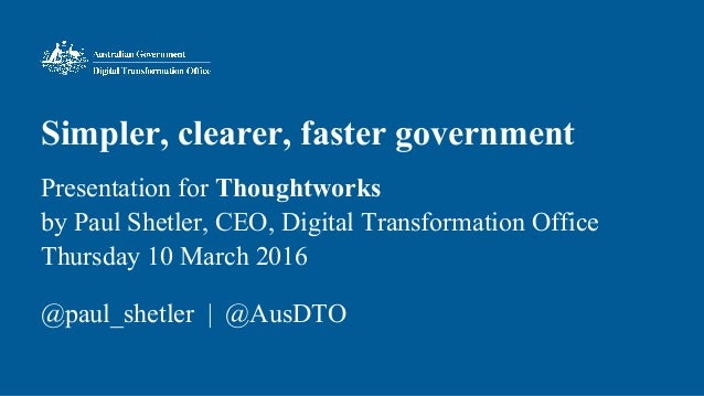 Simpler, clearer, faster government Presentation for Thoughtworks by Paul Shetler, CEO, Digital Transformation Office Thur...