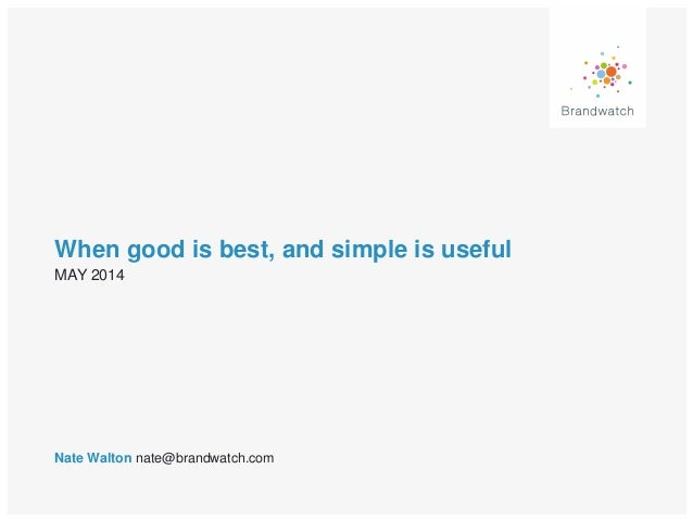 When good is best, and simple is useful Nate Walton nate@brandwatch.com MAY 2014